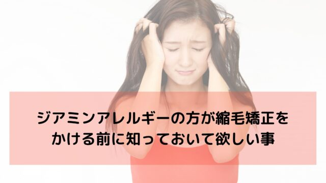 ジアミンアレルギーの方が縮毛矯正をかける前に知っておいて欲しい事